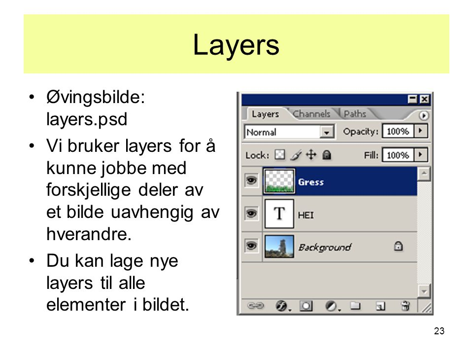 23 Layers •Øvingsbilde: layers.psd •Vi bruker layers for å kunne jobbe med forskjellige deler av et bilde uavhengig av hverandre. •Du kan lage nye lay
