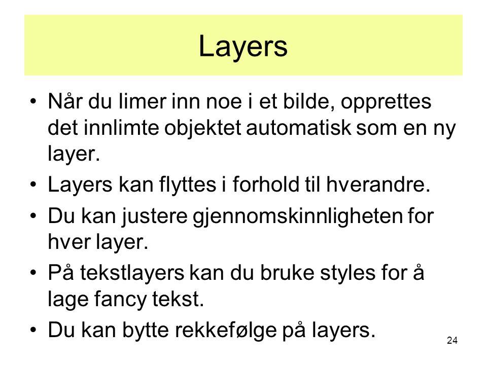 24 Layers •Når du limer inn noe i et bilde, opprettes det innlimte objektet automatisk som en ny layer. •Layers kan flyttes i forhold til hverandre. •