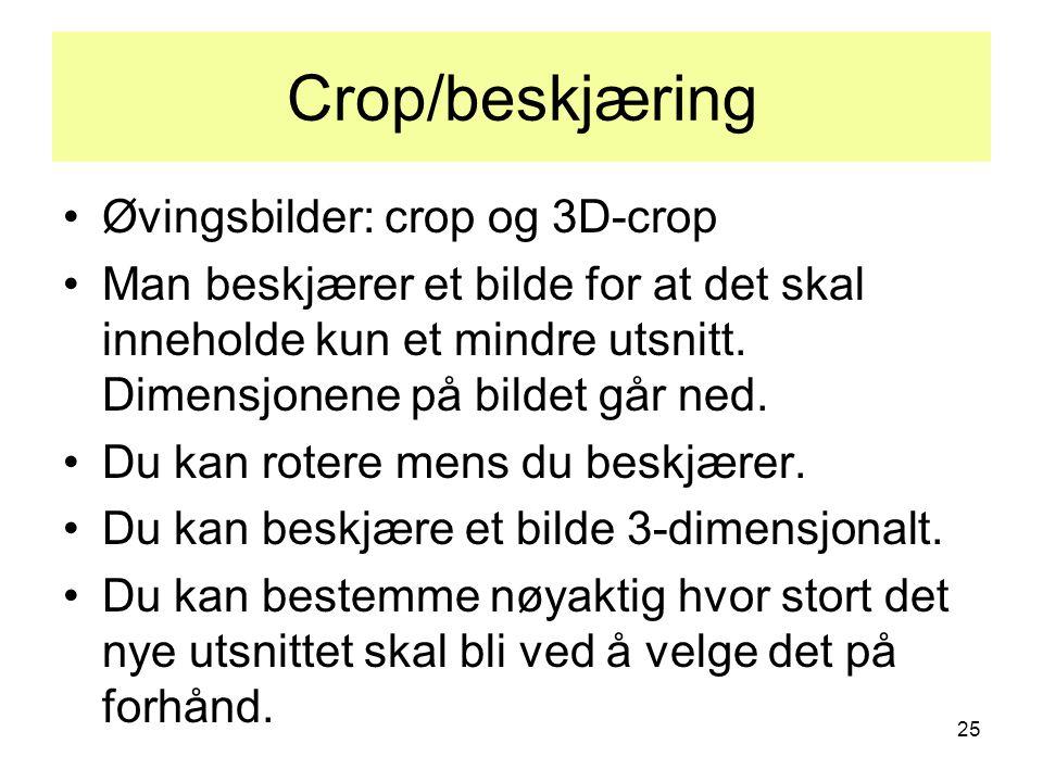 25 Crop/beskjæring •Øvingsbilder: crop og 3D-crop •Man beskjærer et bilde for at det skal inneholde kun et mindre utsnitt. Dimensjonene på bildet går