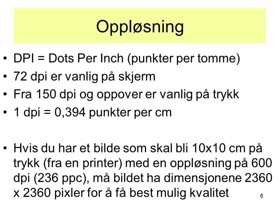 6 Oppløsning •DPI = Dots Per Inch (punkter per tomme) •72 dpi er vanlig på skjerm •Fra 150 dpi og oppover er vanlig på trykk •1 dpi = 0,394 punkter pe