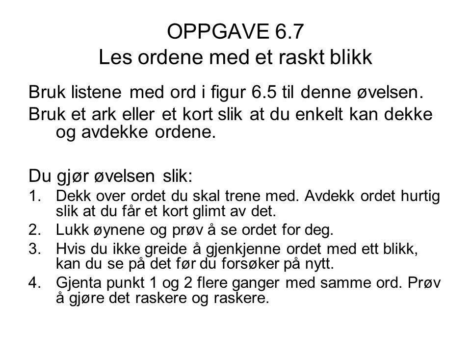 OPPGAVE 6.7 Les ordene med et raskt blikk Bruk listene med ord i figur 6.5 til denne øvelsen.