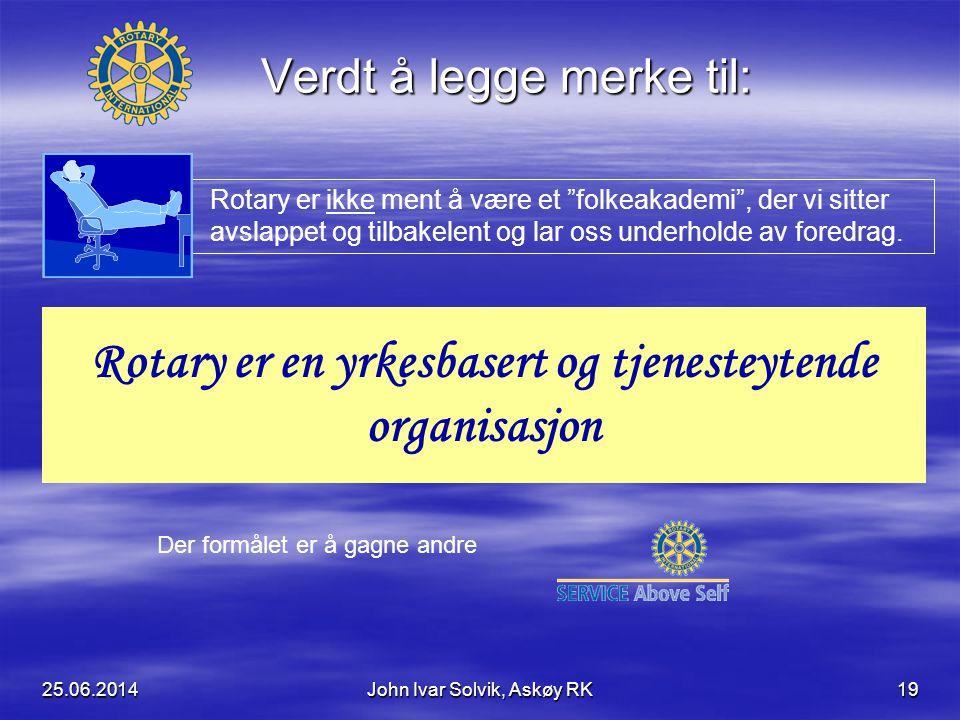 25.06.2014John Ivar Solvik, Askøy RK19 Verdt å legge merke til: Rotary er ikke ment å være et folkeakademi , der vi sitter avslappet og tilbakelent og lar oss underholde av foredrag.