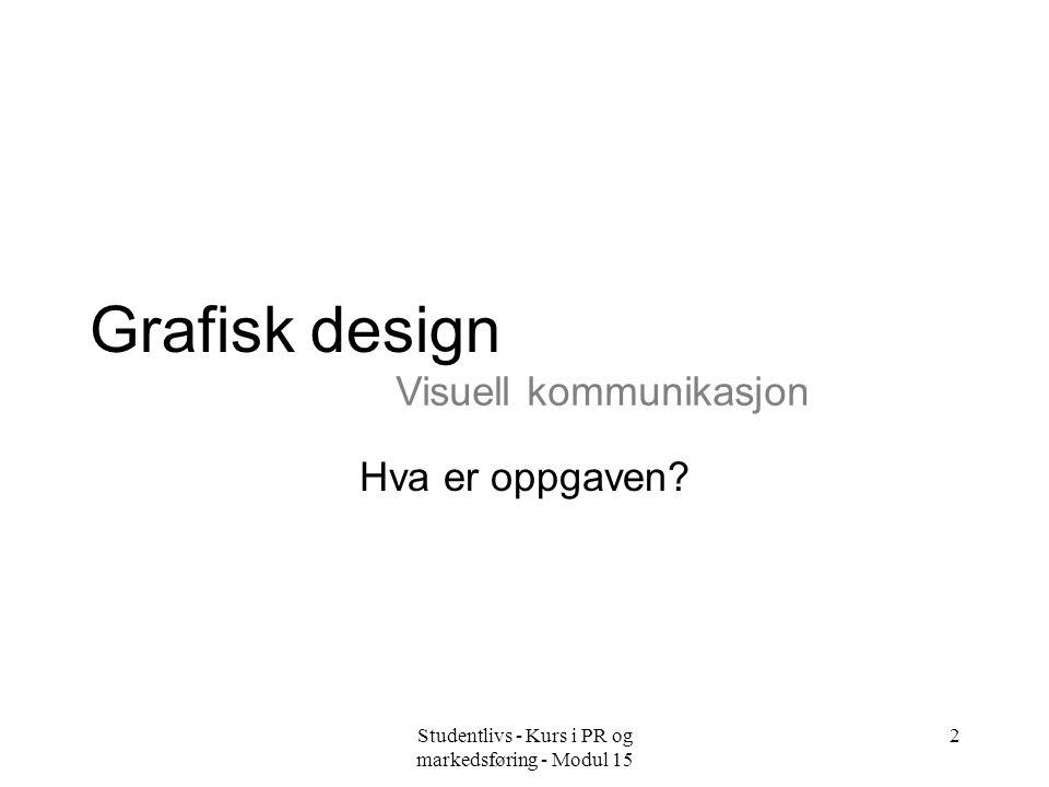 Studentlivs - Kurs i PR og markedsføring - Modul 15 2 Grafisk design Hva er oppgaven? Visuell kommunikasjon