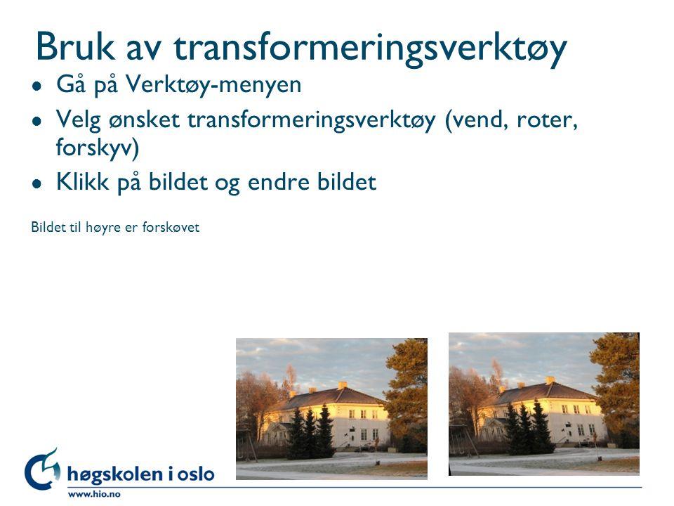 Bruk av transformeringsverktøy l Gå på Verktøy-menyen l Velg ønsket transformeringsverktøy (vend, roter, forskyv) l Klikk på bildet og endre bildet Bildet til høyre er forskøvet