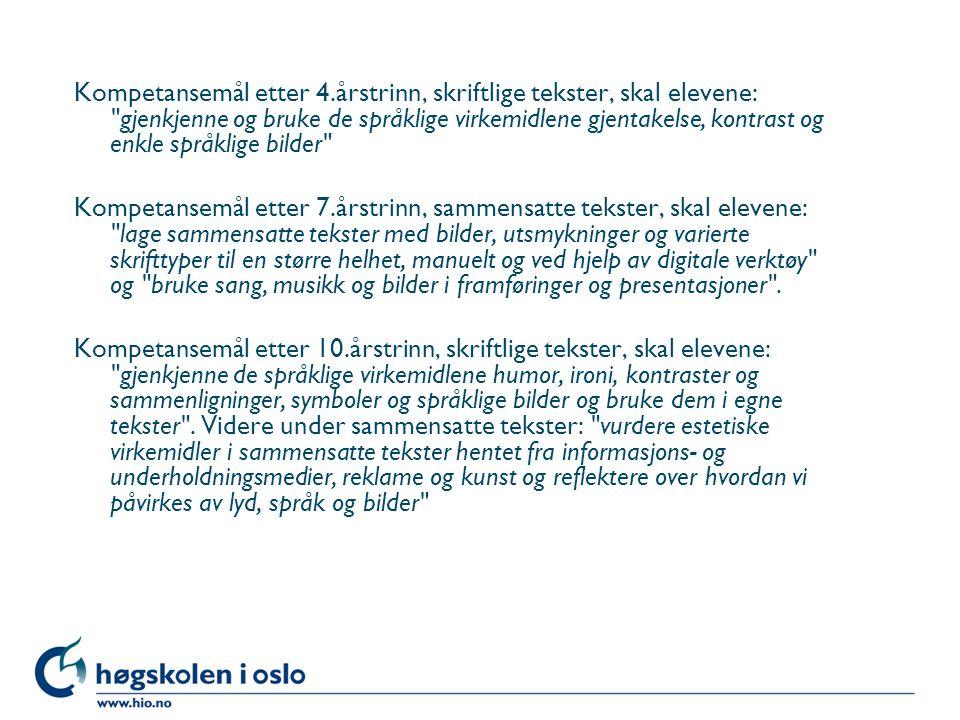 Kompetansemål etter 4.årstrinn, skriftlige tekster, skal elevene: gjenkjenne og bruke de språklige virkemidlene gjentakelse, kontrast og enkle språklige bilder Kompetansemål etter 7.årstrinn, sammensatte tekster, skal elevene: lage sammensatte tekster med bilder, utsmykninger og varierte skrifttyper til en større helhet, manuelt og ved hjelp av digitale verktøy og bruke sang, musikk og bilder i framføringer og presentasjoner .