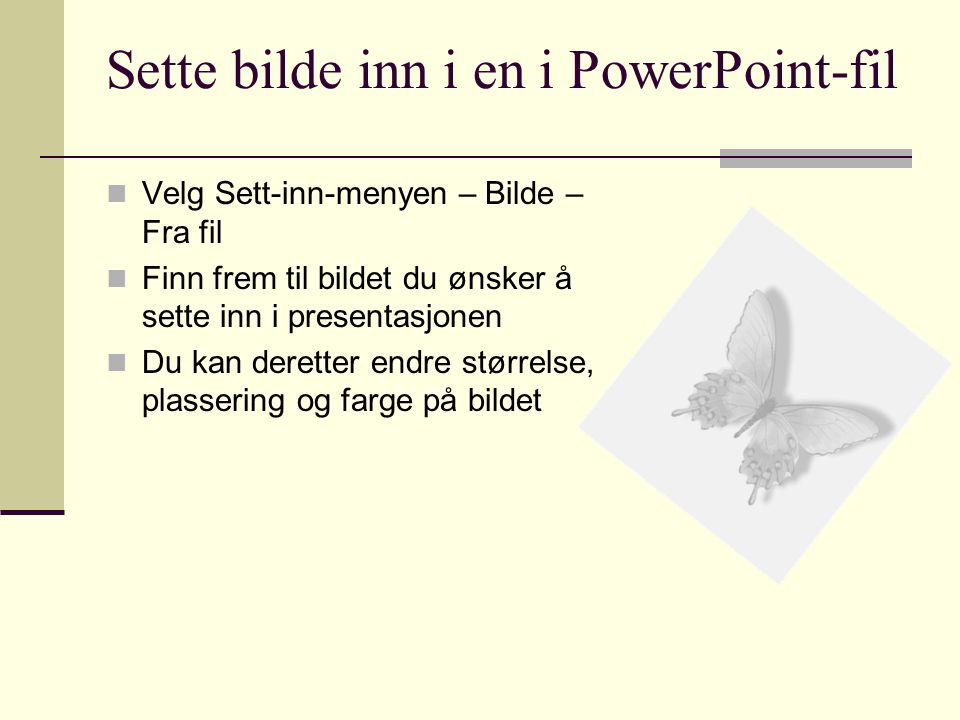 Sette bilde inn i en i PowerPoint-fil  Velg Sett-inn-menyen – Bilde – Fra fil  Finn frem til bildet du ønsker å sette inn i presentasjonen  Du kan deretter endre størrelse, plassering og farge på bildet