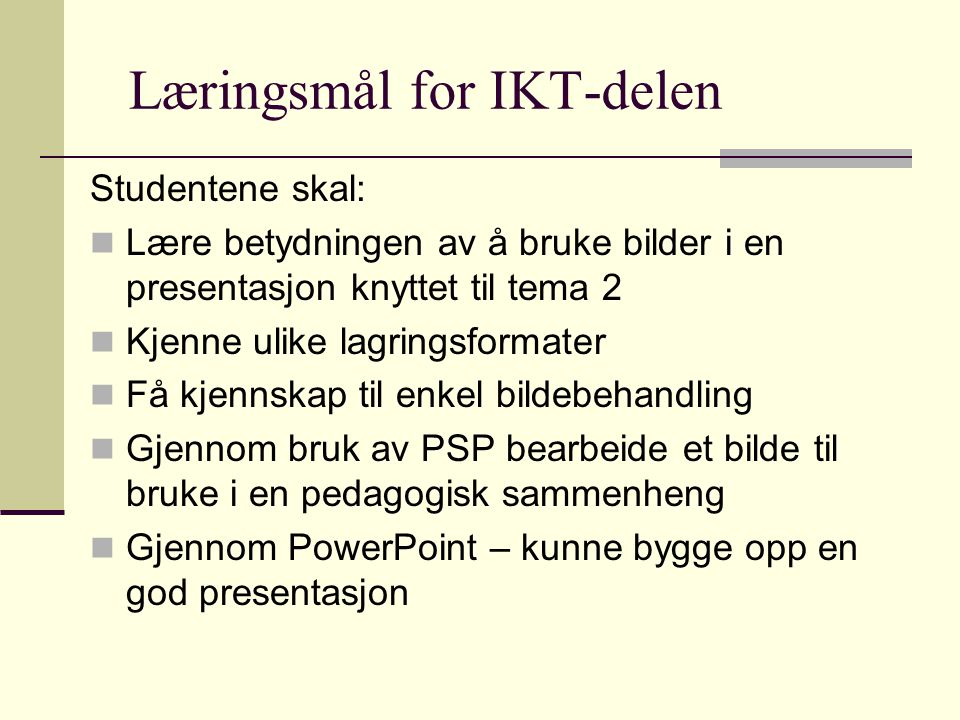 Læringsmål for IKT-delen Studentene skal:  Lære betydningen av å bruke bilder i en presentasjon knyttet til tema 2  Kjenne ulike lagringsformater  Få kjennskap til enkel bildebehandling  Gjennom bruk av PSP bearbeide et bilde til bruke i en pedagogisk sammenheng  Gjennom PowerPoint – kunne bygge opp en god presentasjon