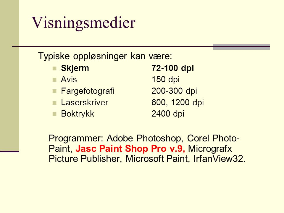 Visningsmedier Typiske oppløsninger kan være:  Skjerm72-100 dpi  Avis150 dpi  Fargefotografi200-300 dpi  Laserskriver600, 1200 dpi  Boktrykk2400 dpi Programmer: Adobe Photoshop, Corel Photo- Paint, Jasc Paint Shop Pro v.9, Micrografx Picture Publisher, Microsoft Paint, IrfanView32.