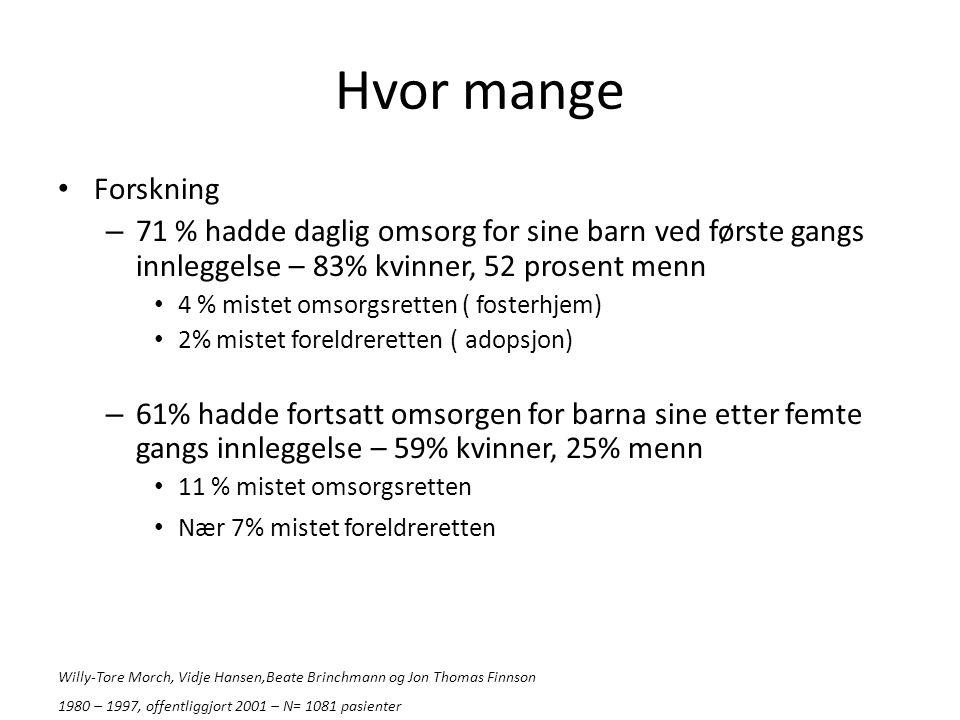 Hvor mange • Forskning – 71 % hadde daglig omsorg for sine barn ved første gangs innleggelse – 83% kvinner, 52 prosent menn • 4 % mistet omsorgsretten ( fosterhjem) • 2% mistet foreldreretten ( adopsjon) – 61% hadde fortsatt omsorgen for barna sine etter femte gangs innleggelse – 59% kvinner, 25% menn • 11 % mistet omsorgsretten • Nær 7% mistet foreldreretten Willy-Tore Morch, Vidje Hansen,Beate Brinchmann og Jon Thomas Finnson 1980 – 1997, offentliggjort 2001 – N= 1081 pasienter