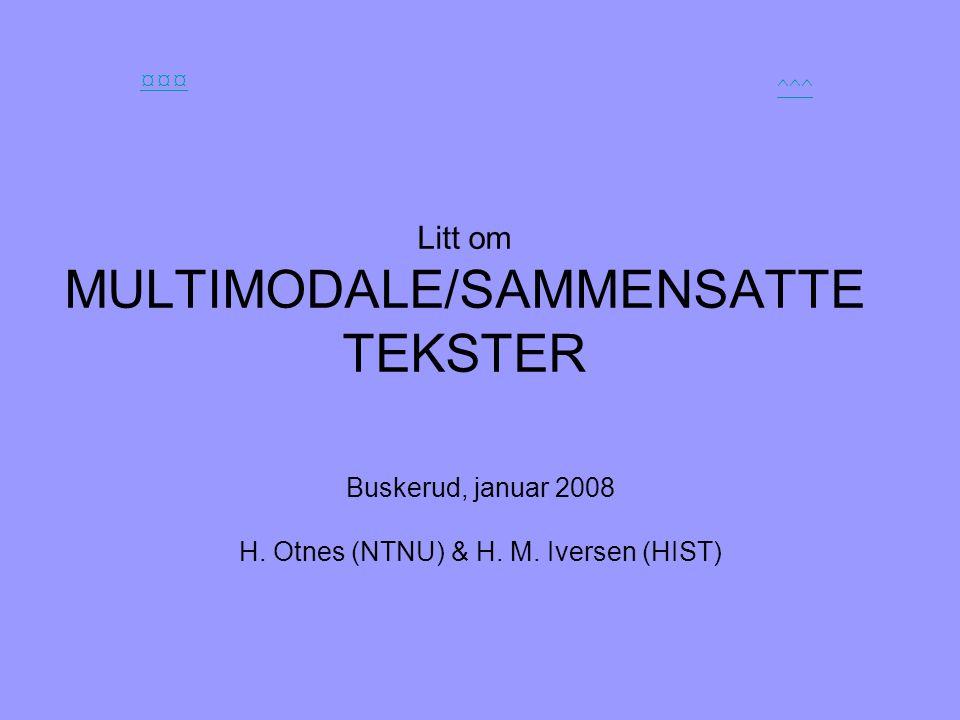 Litt om MULTIMODALE/SAMMENSATTE TEKSTER Buskerud, januar 2008 H. Otnes (NTNU) & H. M. Iversen (HIST) ¤¤¤ ^^^