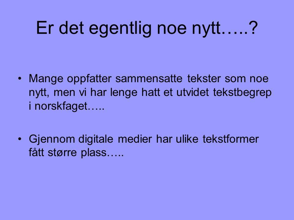 Er det egentlig noe nytt…..? •Mange oppfatter sammensatte tekster som noe nytt, men vi har lenge hatt et utvidet tekstbegrep i norskfaget….. •Gjennom