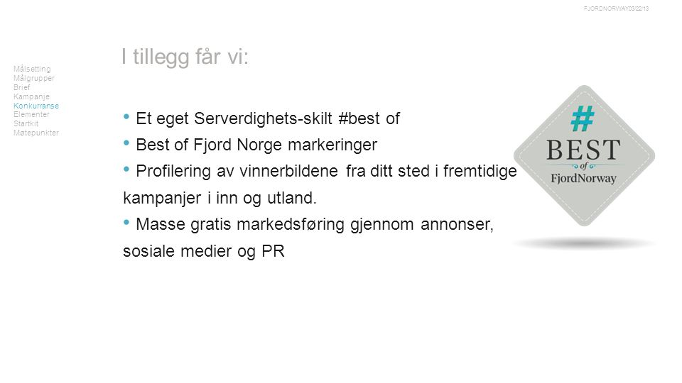 Målsetting Målgrupper Brief Kampanje Konkurranse Elementer Startkit Møtepunkter 03/22/13FJORDNORWAY I tillegg får vi: • Et eget Serverdighets-skilt #best of • Best of Fjord Norge markeringer • Profilering av vinnerbildene fra ditt sted i fremtidige kampanjer i inn og utland.