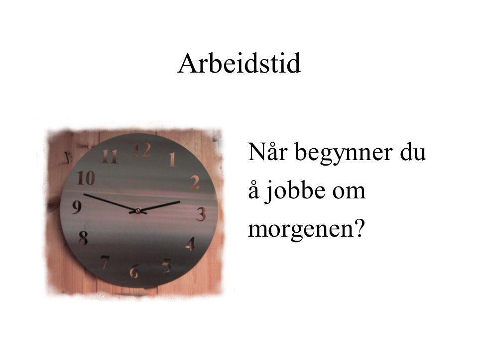 Når begynner du å jobbe om morgenen? Arbeidstid
