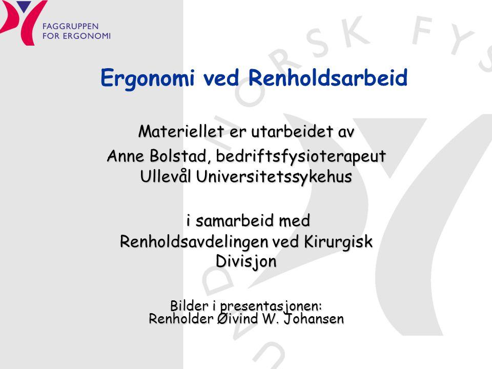 Ergonomi ved Renholdsarbeid Materiellet er utarbeidet av Anne Bolstad, bedriftsfysioterapeut Ullevål Universitetssykehus i samarbeid med i samarbeid m
