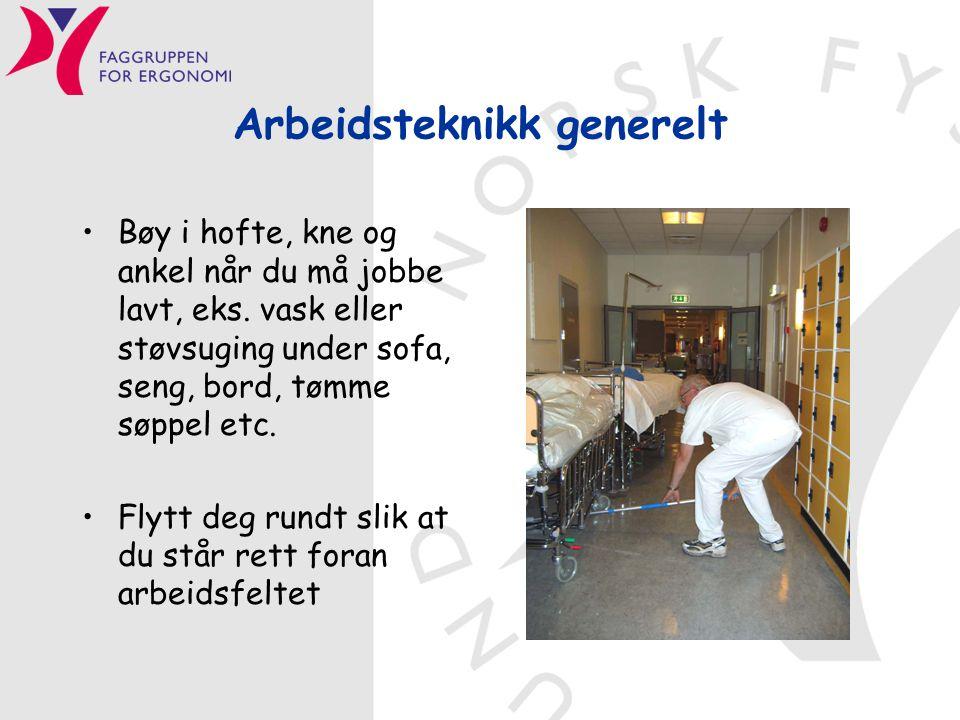 Arbeidsteknikk generelt •Bøy i hofte, kne og ankel når du må jobbe lavt, eks. vask eller støvsuging under sofa, seng, bord, tømme søppel etc. •Flytt d