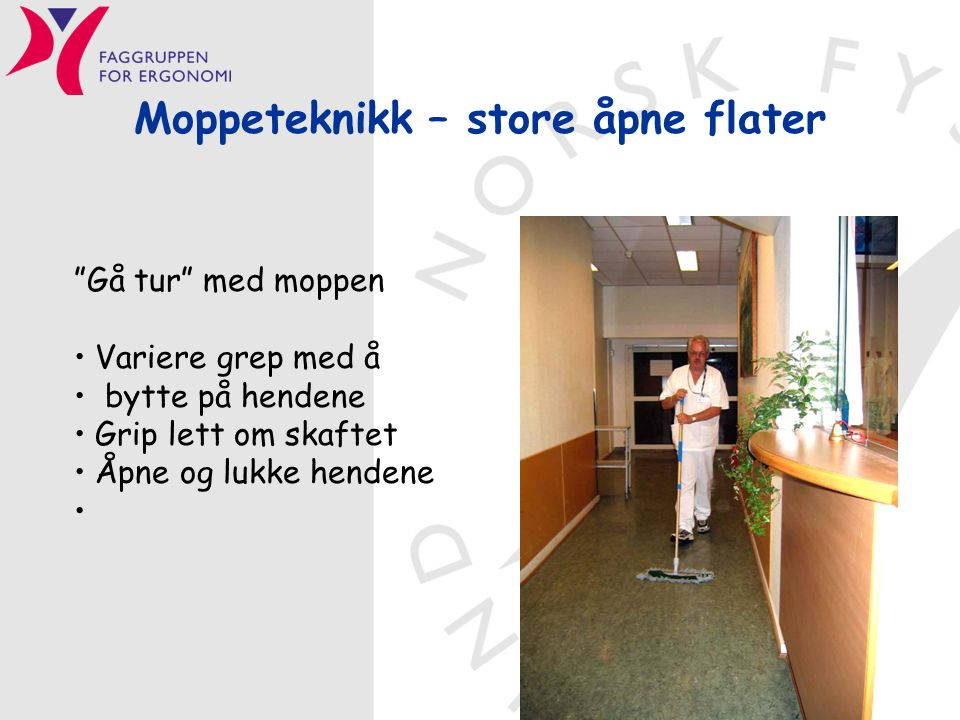 """Moppeteknikk – store åpne flater """"Gå tur"""" med moppen • Variere grep med å • bytte på hendene • Grip lett om skaftet • Åpne og lukke hendene •"""