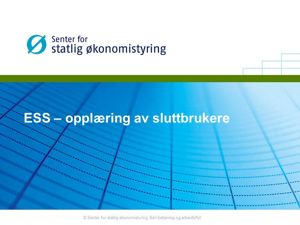 © Senter for statlig økonomistyring |Selvbetjening og arbeidsflyt ESS – opplæring av sluttbrukere