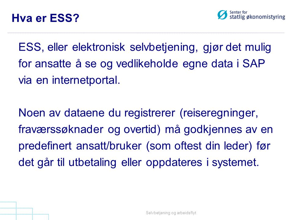 Selvbetjening og arbeidsflyt Hva er ESS? ESS, eller elektronisk selvbetjening, gjør det mulig for ansatte å se og vedlikeholde egne data i SAP via en