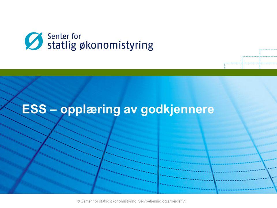 © Senter for statlig økonomistyring |Selvbetjening og arbeidsflyt ESS – opplæring av godkjennere