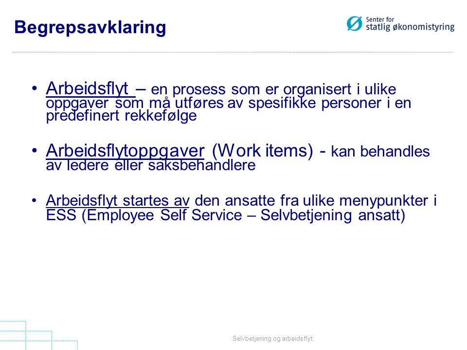 Selvbetjening og arbeidsflyt •Arbeidsflyt – en prosess som er organisert i ulike oppgaver som må utføres av spesifikke personer i en predefinert rekkefølge •Arbeidsflytoppgaver (Work items) - kan behandles av ledere eller saksbehandlere •Arbeidsflyt startes av den ansatte fra ulike menypunkter i ESS (Employee Self Service – Selvbetjening ansatt) Begrepsavklaring