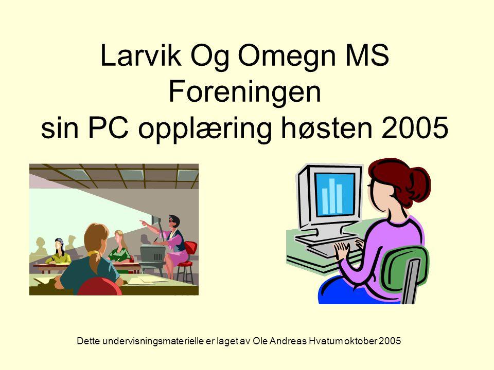 Larvik Og Omegn MS Foreningen sin PC opplæring høsten 2005 Dette undervisningsmaterielle er laget av Ole Andreas Hvatum oktober 2005
