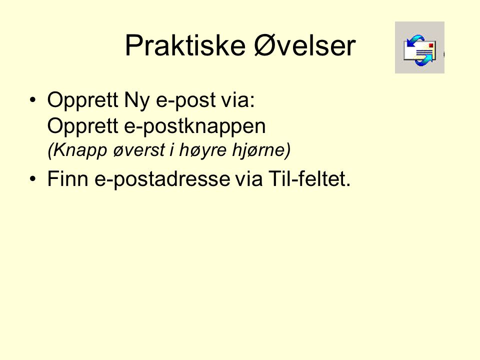 Praktiske Øvelser •Opprett Ny e-post via: Opprett e-postknappen (Knapp øverst i høyre hjørne) •Finn e-postadresse via Til-feltet.