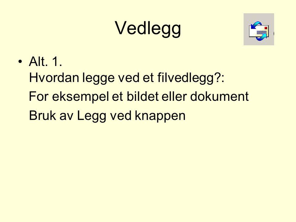 Vedlegg •Alt. 1. Hvordan legge ved et filvedlegg?: For eksempel et bildet eller dokument Bruk av Legg ved knappen