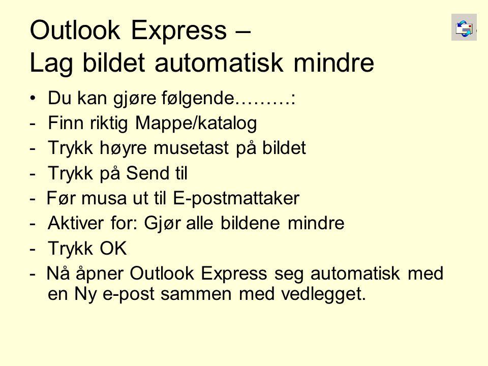 Outlook Express – Lag bildet automatisk mindre •Du kan gjøre følgende………: -Finn riktig Mappe/katalog -Trykk høyre musetast på bildet -Trykk på Send til - Før musa ut til E-postmattaker -Aktiver for: Gjør alle bildene mindre -Trykk OK - Nå åpner Outlook Express seg automatisk med en Ny e-post sammen med vedlegget.