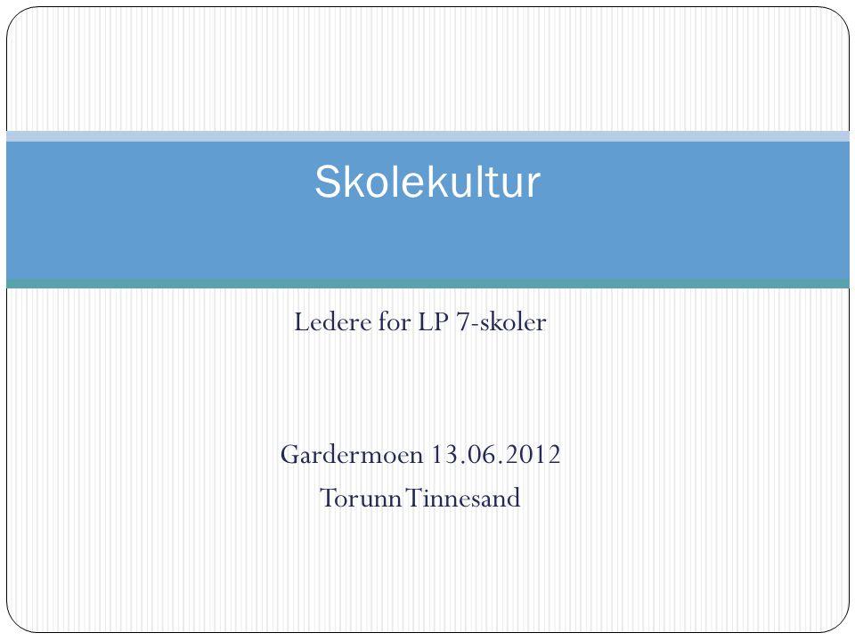 Ledere for LP 7-skoler Gardermoen 13.06.2012 Torunn Tinnesand Skolekultur