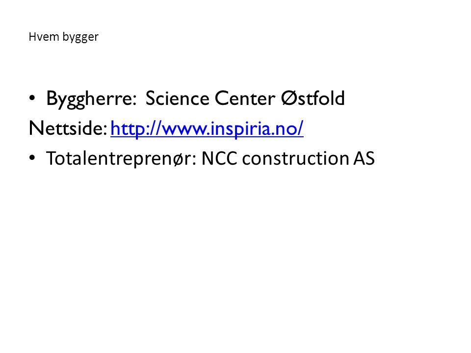 Hvem bygger • Byggherre: Science Center Østfold Nettside: http://www.inspiria.no/http://www.inspiria.no/ • Totalentreprenør: NCC construction AS