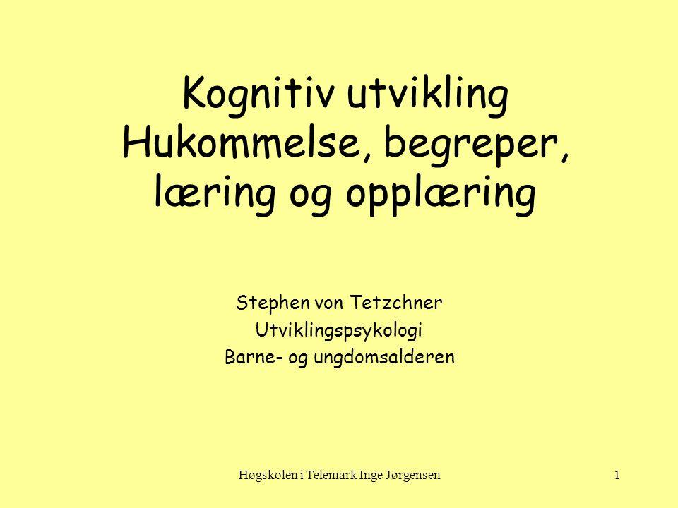 Høgskolen i Telemark Inge Jørgensen1 Kognitiv utvikling Hukommelse, begreper, læring og opplæring Stephen von Tetzchner Utviklingspsykologi Barne- og ungdomsalderen
