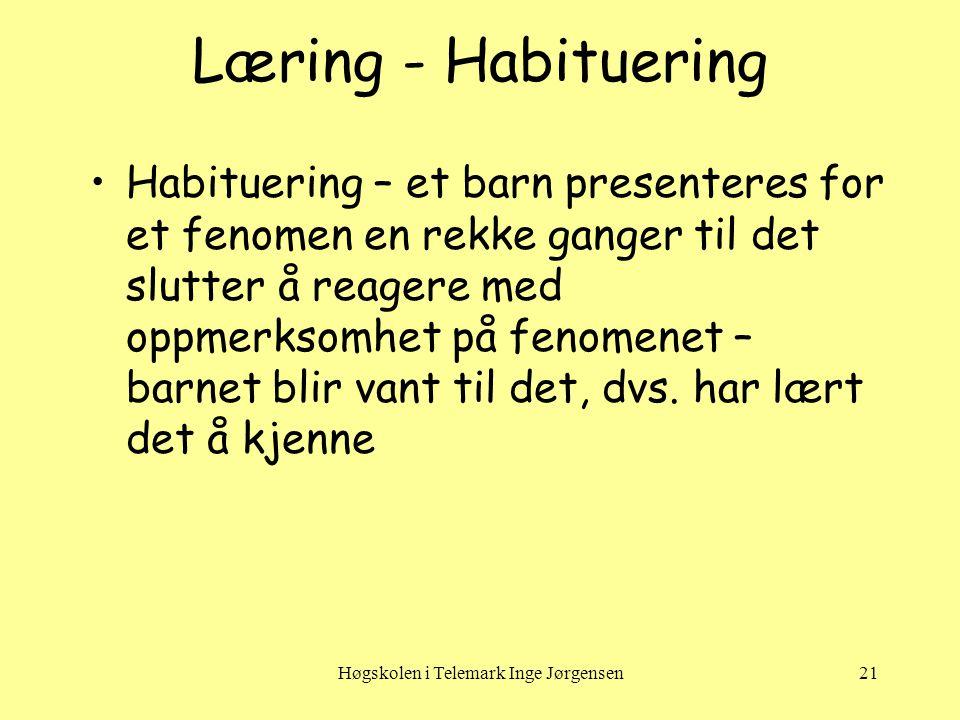 Høgskolen i Telemark Inge Jørgensen21 Læring - Habituering •Habituering – et barn presenteres for et fenomen en rekke ganger til det slutter å reagere med oppmerksomhet på fenomenet – barnet blir vant til det, dvs.