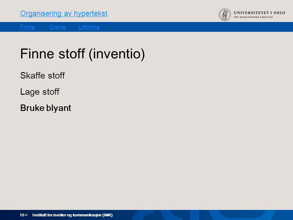 15 > Organisering av hypertekst FinneOrdneUtforme Institutt for medier og kommunikasjon (IMK) Finne stoff (inventio) Skaffe stoff Lage stoff Bruke blyant