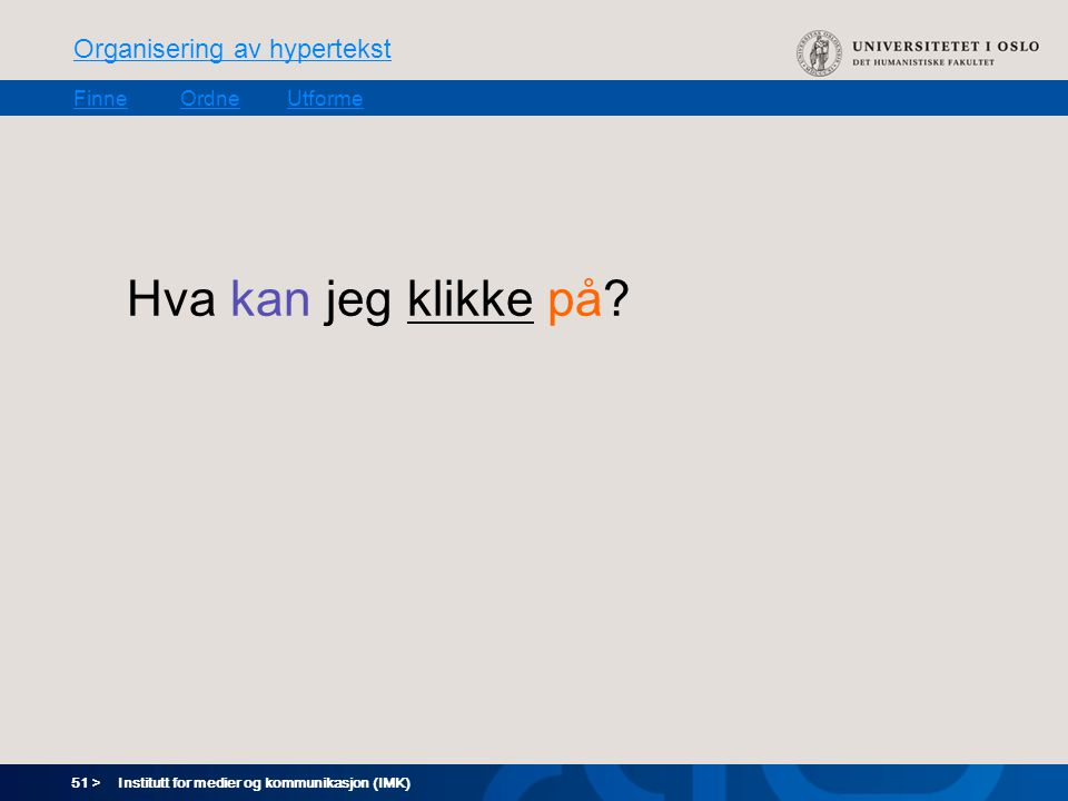 51 > Organisering av hypertekst FinneOrdneUtforme Institutt for medier og kommunikasjon (IMK) Hva kan jeg klikke på