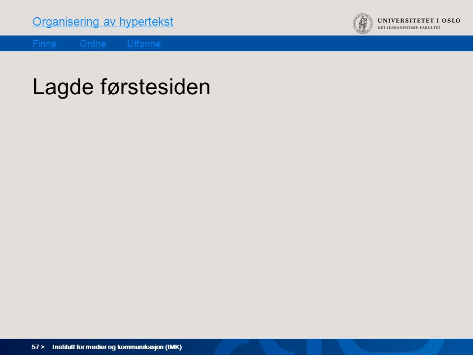 57 > Organisering av hypertekst FinneOrdneUtforme Institutt for medier og kommunikasjon (IMK) Lagde førstesiden