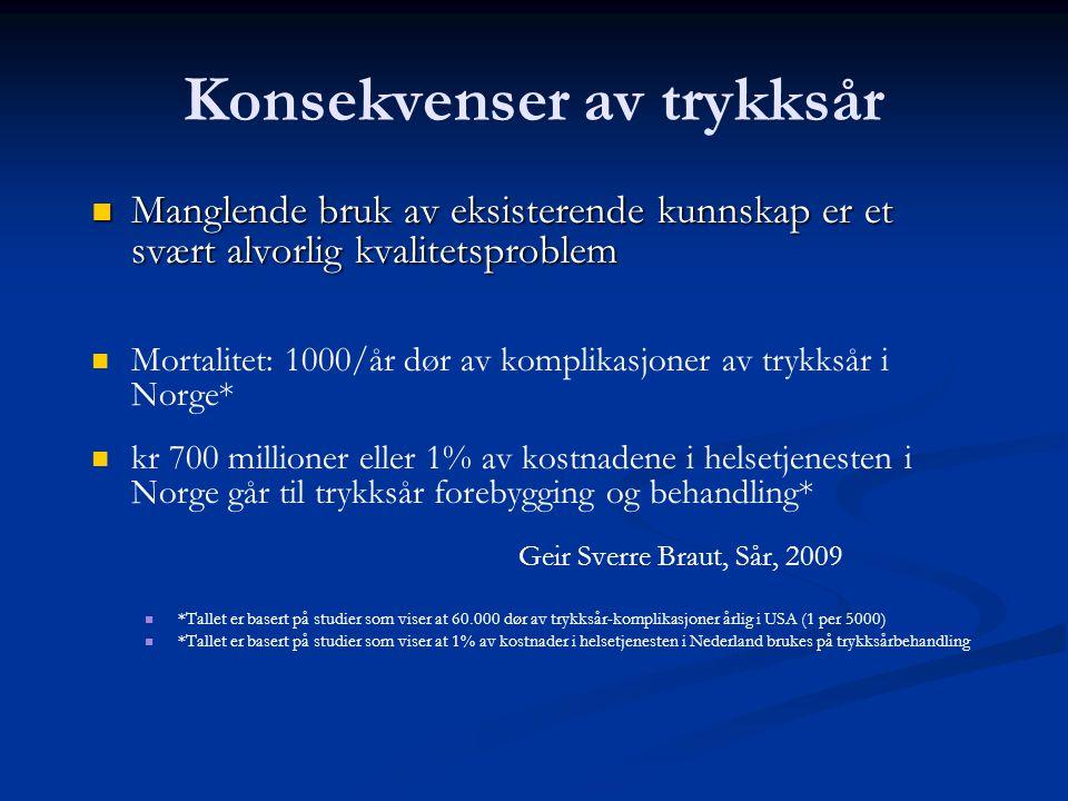 Konsekvenser av trykksår  Manglende bruk av eksisterende kunnskap er et svært alvorlig kvalitetsproblem   Mortalitet: 1000/år dør av komplikasjoner av trykksår i Norge*   kr 700 millioner eller 1% av kostnadene i helsetjenesten i Norge går til trykksår forebygging og behandling* Geir Sverre Braut, Sår, 2009   *Tallet er basert på studier som viser at 60.000 dør av trykksår-komplikasjoner årlig i USA (1 per 5000)   *Tallet er basert på studier som viser at 1% av kostnader i helsetjenesten i Nederland brukes på trykksårbehandling