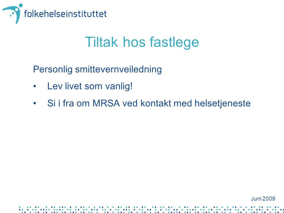 Tiltak hos fastlege Personlig smittevernveiledning •Lev livet som vanlig! •Si i fra om MRSA ved kontakt med helsetjeneste Juni 2009