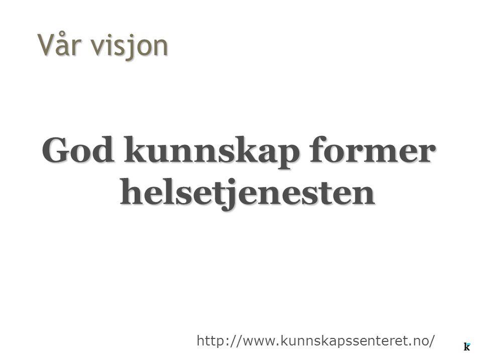 Vår visjon God kunnskap former helsetjenesten http://www.kunnskapssenteret.no/