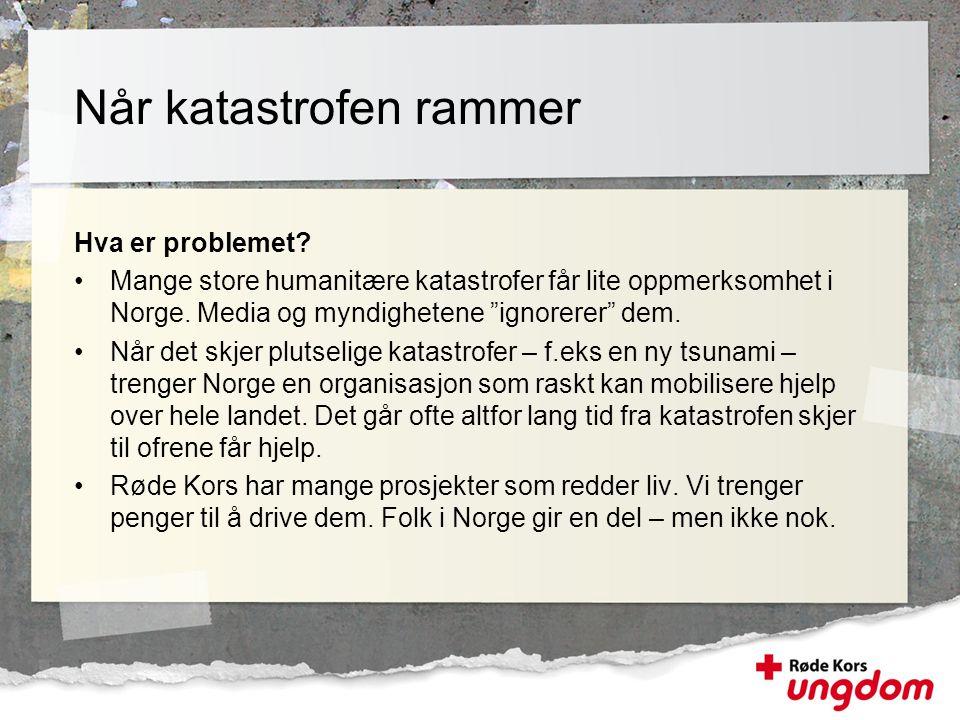 """Hva er problemet? •Mange store humanitære katastrofer får lite oppmerksomhet i Norge. Media og myndighetene """"ignorerer"""" dem. •Når det skjer plutselige"""