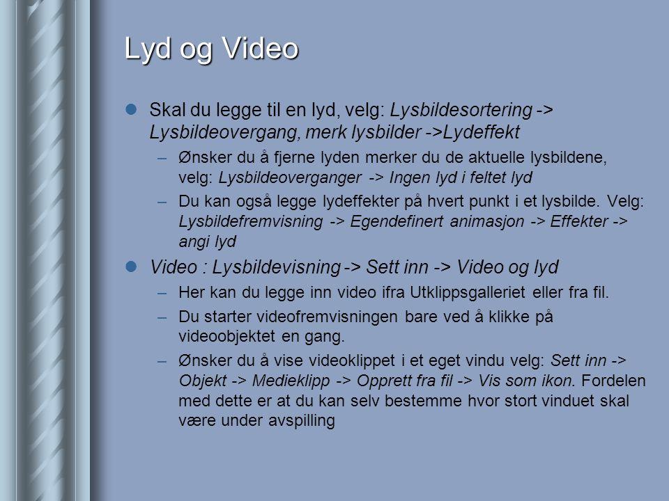 Lyd og Video  Skal du legge til en lyd, velg: Lysbildesortering -> Lysbildeovergang, merk lysbilder ->Lydeffekt –Ønsker du å fjerne lyden merker du de aktuelle lysbildene, velg: Lysbildeoverganger -> Ingen lyd i feltet lyd –Du kan også legge lydeffekter på hvert punkt i et lysbilde.