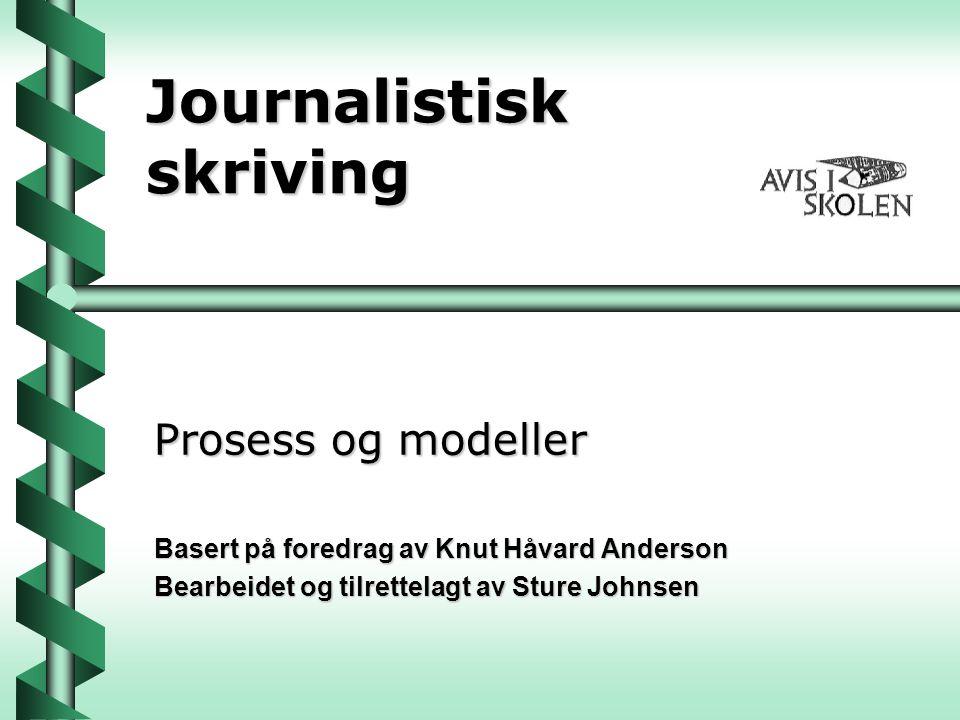 Journalistisk skriving Prosess og modeller Basert på foredrag av Knut Håvard Anderson Bearbeidet og tilrettelagt av Sture Johnsen