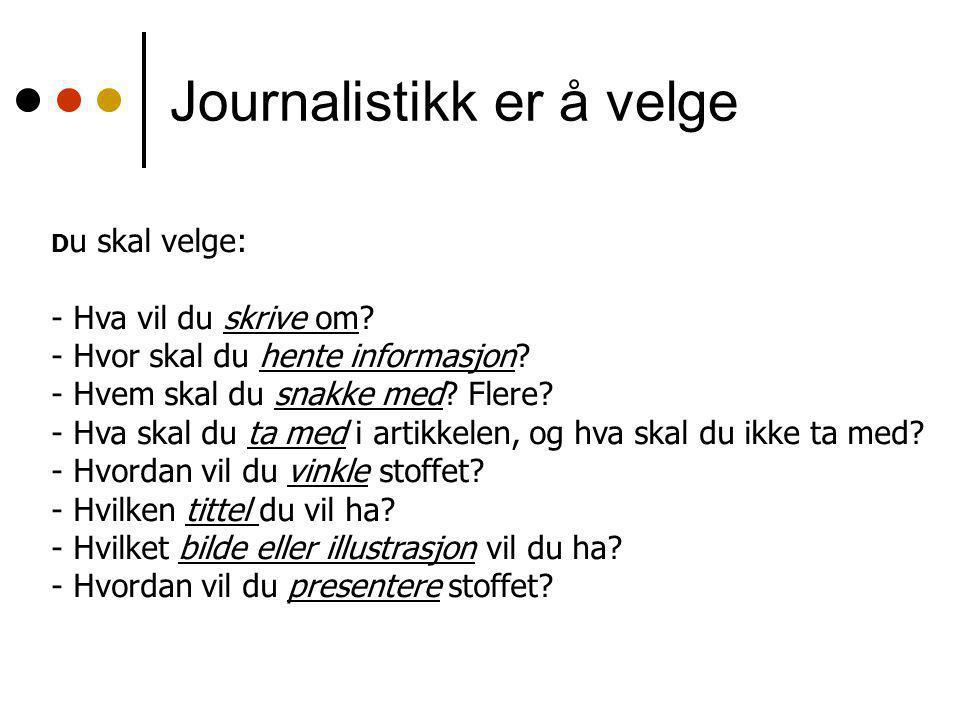 Journalistikk er å velge D u skal velge: - Hva vil du skrive om.