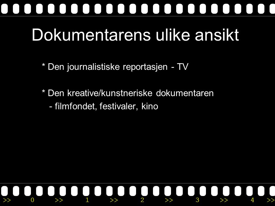 >>0 >>1 >> 2 >> 3 >> 4 >> Dokumentarens ulike ansikt * Den journalistiske reportasjen - TV * Den kreative/kunstneriske dokumentaren - filmfondet, fest