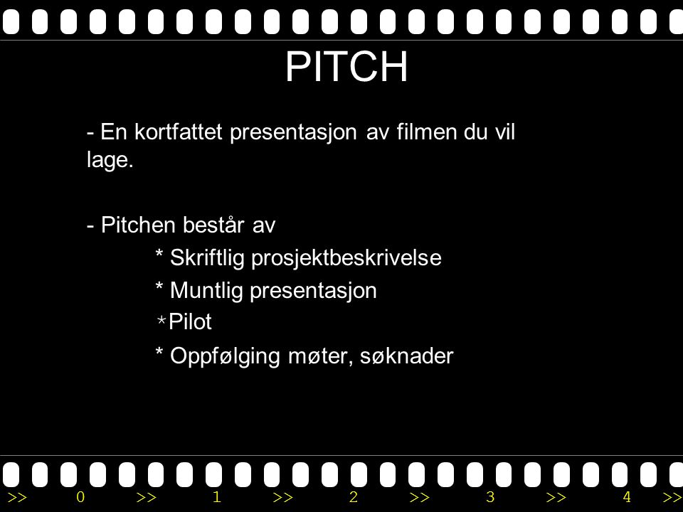 >>0 >>1 >> 2 >> 3 >> 4 >> PITCH - En kortfattet presentasjon av filmen du vil lage. - Pitchen består av * Skriftlig prosjektbeskrivelse * Muntlig pres