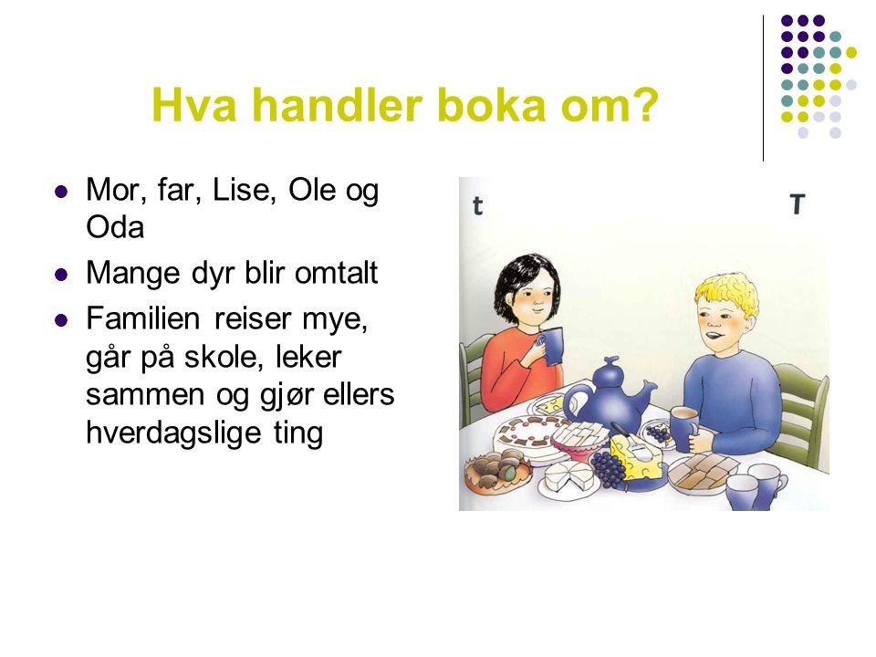 Hva handler boka om?  Mor, far, Lise, Ole og Oda  Mange dyr blir omtalt  Familien reiser mye, går på skole, leker sammen og gjør ellers hverdagslig