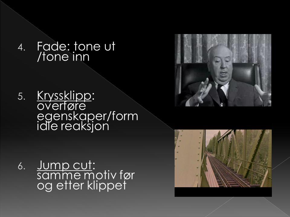 4. Fade: tone ut /tone inn 5. Kryssklipp: overføre egenskaper/form idle reaksjon Kryssklipp 6. Jump cut: samme motiv før og etter klippet Jump cut