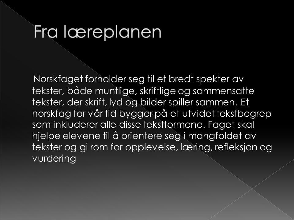 Norskfaget forholder seg til et bredt spekter av tekster, både muntlige, skriftlige og sammensatte tekster, der skrift, lyd og bilder spiller sammen.