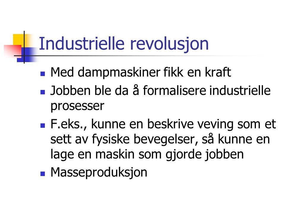 Industrielle revolusjon  Med dampmaskiner fikk en kraft  Jobben ble da å formalisere industrielle prosesser  F.eks., kunne en beskrive veving som et sett av fysiske bevegelser, så kunne en lage en maskin som gjorde jobben  Masseproduksjon