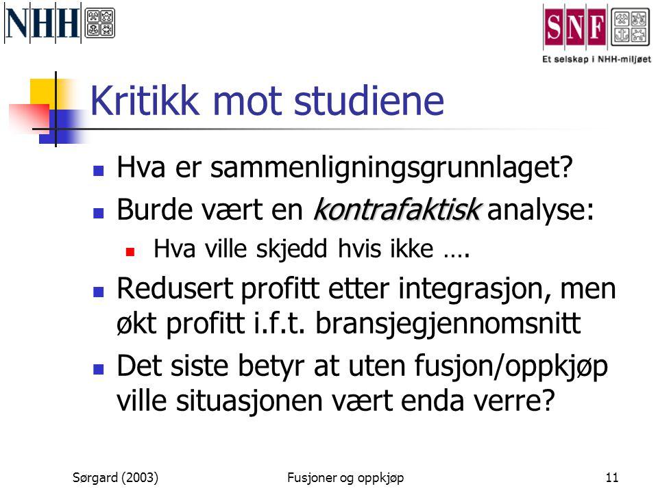 Sørgard (2003)Fusjoner og oppkjøp11 Kritikk mot studiene  Hva er sammenligningsgrunnlaget? kontrafaktisk  Burde vært en kontrafaktisk analyse:  Hva
