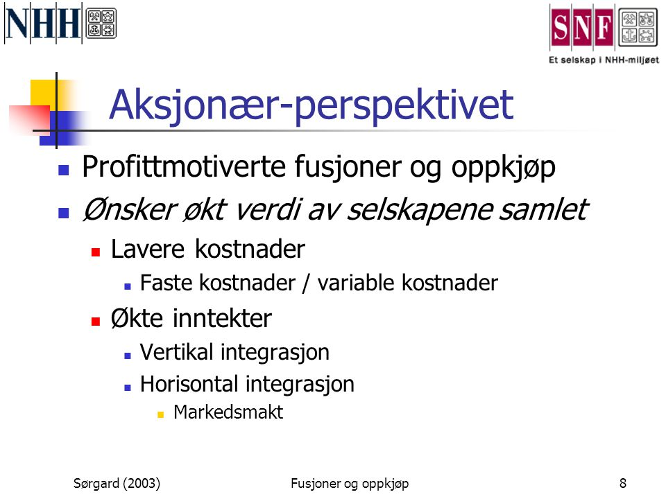 Sørgard (2003)Fusjoner og oppkjøp8 Aksjonær-perspektivet  Profittmotiverte fusjoner og oppkjøp  Ønsker økt verdi av selskapene samlet  Lavere kostn